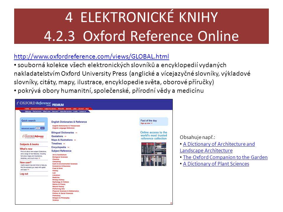 4 ELEKTRONICKÉ KNIHY 4.2.3 Oxford Reference Online http://www.oxfordreference.com/views/GLOBAL.html • souborná kolekce všech elektronických slovníků a encyklopedií vydaných nakladatelstvím Oxford University Press (anglické a vícejazyčné slovníky, výkladové slovníky, citáty, mapy, ilustrace, encyklopedie světa, oborové příručky) • pokrývá obory humanitní, společenské, přírodní vědy a medicínu Obsahuje např.: • A Dictionary of Architecture and Landscape ArchitectureA Dictionary of Architecture and Landscape Architecture • The Oxford Companion to the GardenThe Oxford Companion to the Garden • A Dictionary of Plant SciencesA Dictionary of Plant Sciences