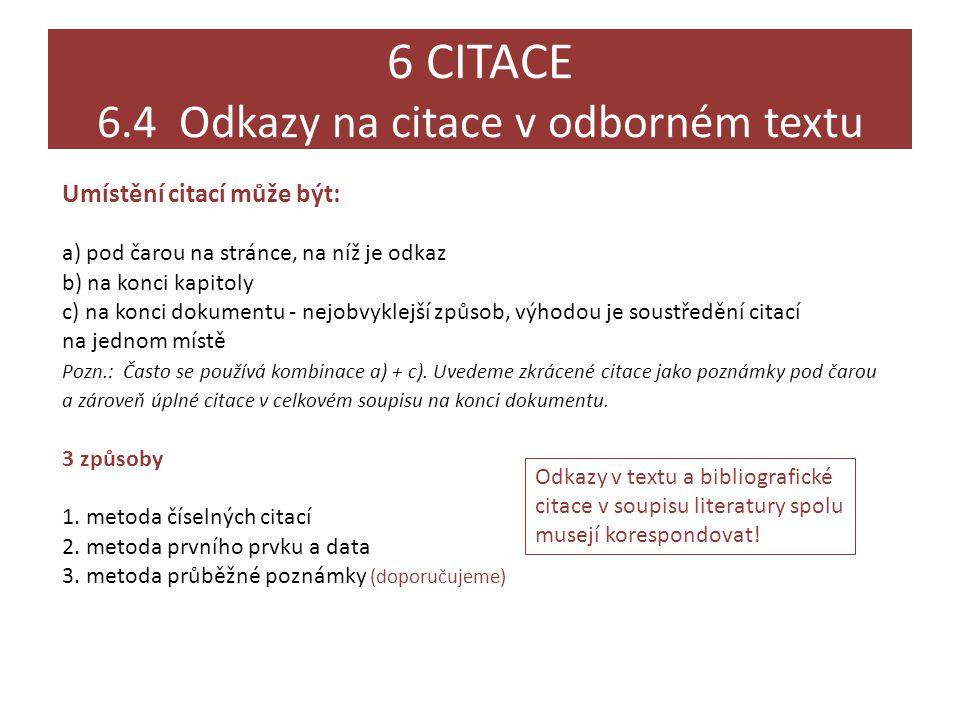 6 CITACE 6.4 Odkazy na citace v odborném textu Umístění citací může být: a) pod čarou na stránce, na níž je odkaz b) na konci kapitoly c) na konci dokumentu - nejobvyklejší způsob, výhodou je soustředění citací na jednom místě Pozn.: Často se používá kombinace a) + c).