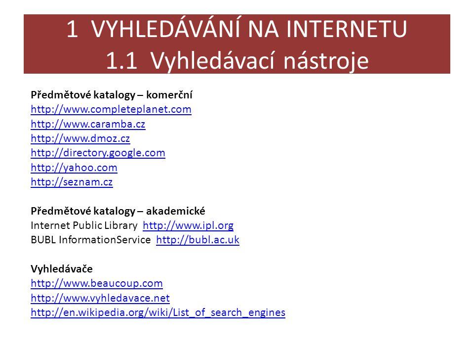 1 VYHLEDÁVÁNÍ NA INTERNETU 1.1 Vyhledávací nástroje Google Scholar – http://scholar.google.com (texty z vědeckého a akademického prostředí, prohledává odborné články, výzkumné zprávy, studie, analýzy, recenze)http://scholar.google.com Google Book Search – http://books.google.comhttp://books.google.com Ask – http://www.ask.com (zajímavé je použití přirozeného jazyka - mluvené řeči)http://www.ask.com Alltheweb – http://www.alltheweb.com (dokončování slov, nabízená strukturace a souvisejících témat)http://www.alltheweb.com Altavista – http://www.altavista.com (možnost překladů textů, celých www stránek Babel fish translation)http://www.altavista.com Exalead – http://www.exalead.com/search (zajímavé řešení zobrazení výsledků)http://www.exalead.com/search Specializované vyhledávací nástroje encyklopedického a slovníkového typu: Answers.com – http://www.answers.comhttp://www.answers.com One Look: dictionary search – http://www.onelook.comhttp://www.onelook.com Metavyhledávače – synchronní vyhledávání ve více vyhledávačích a katalozích najednou http://www.dogpile.com http://clusty.com