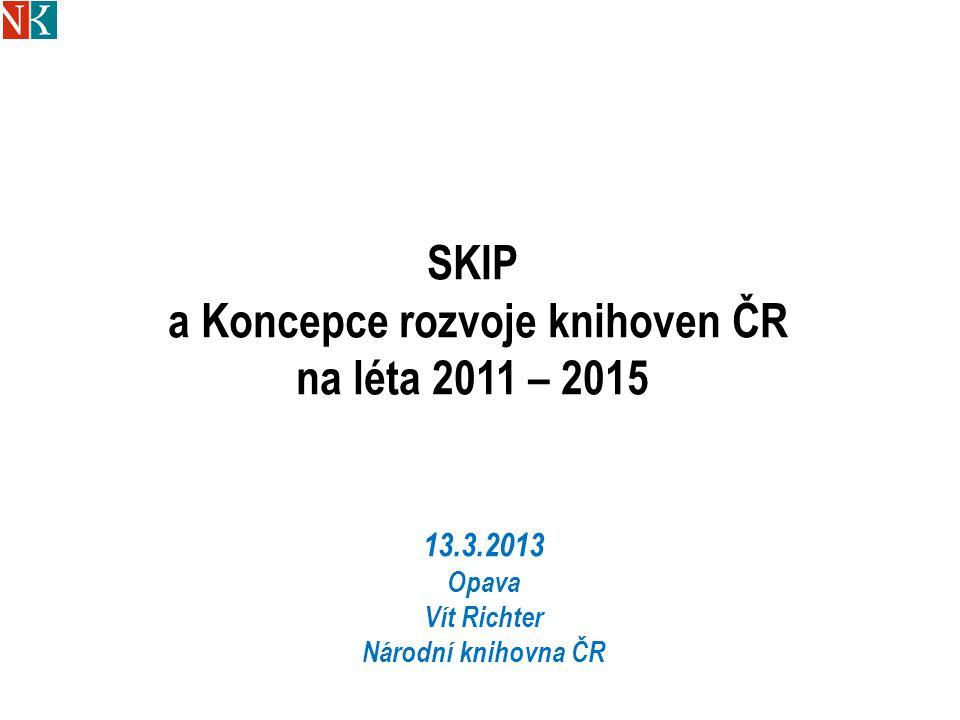 SKIP a Koncepce rozvoje knihoven ČR na léta 2011 – 2015 13.3.2013 Opava Vít Richter Národní knihovna ČR