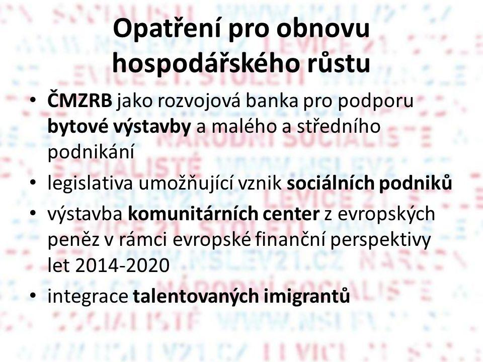 Opatření pro obnovu hospodářského růstu • ČMZRB jako rozvojová banka pro podporu bytové výstavby a malého a středního podnikání • legislativa umožňující vznik sociálních podniků • výstavba komunitárních center z evropských peněz v rámci evropské finanční perspektivy let 2014-2020 • integrace talentovaných imigrantů