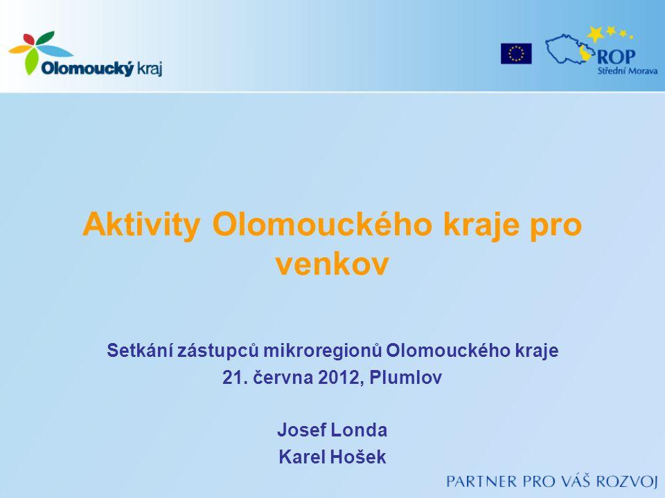 Aktivity Olomouckého kraje pro venkov Setkání zástupců mikroregionů Olomouckého kraje 21. června 2012, Plumlov Josef Londa Karel Hošek