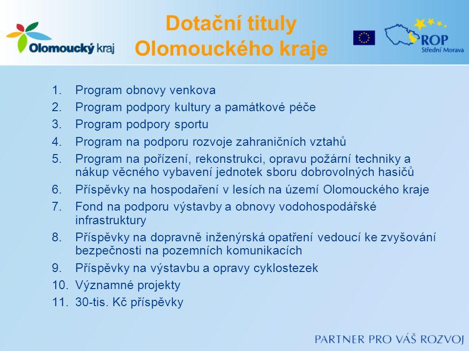 Dotační tituly Olomouckého kraje 1.Program obnovy venkova 2.Program podpory kultury a památkové péče 3.Program podpory sportu 4.Program na podporu rozvoje zahraničních vztahů 5.Program na pořízení, rekonstrukci, opravu požární techniky a nákup věcného vybavení jednotek sboru dobrovolných hasičů 6.Příspěvky na hospodaření v lesích na území Olomouckého kraje 7.Fond na podporu výstavby a obnovy vodohospodářské infrastruktury 8.Příspěvky na dopravně inženýrská opatření vedoucí ke zvyšování bezpečnosti na pozemních komunikacích 9.Příspěvky na výstavbu a opravy cyklostezek 10.Významné projekty 11.30-tis.