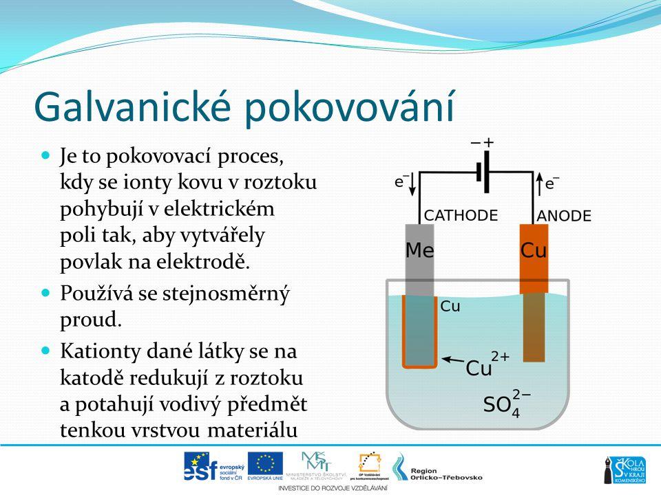 Galvanické pokovování  Je to pokovovací proces, kdy se ionty kovu v roztoku pohybují v elektrickém poli tak, aby vytvářely povlak na elektrodě.  Pou