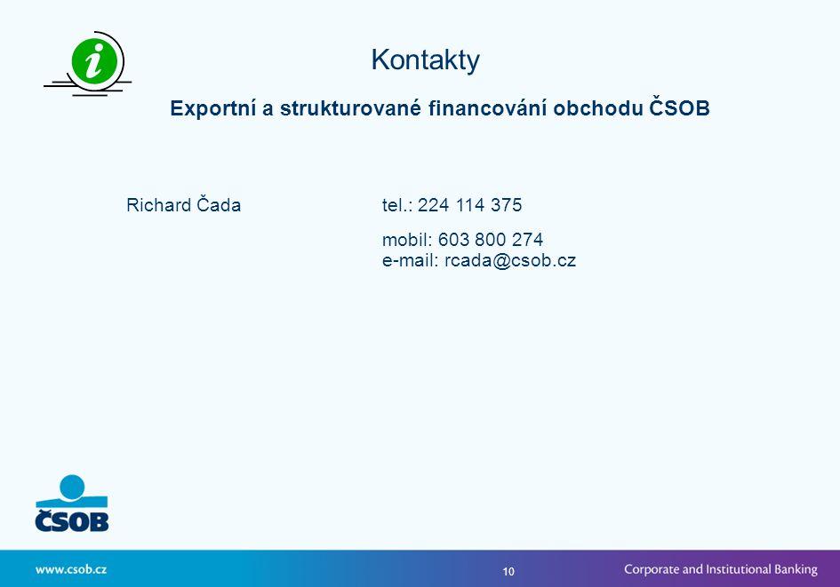 10 Kontakty Exportní a strukturované financování obchodu ČSOB Richard Čadatel.: 224 114 375 mobil: 603 800 274 e-mail: rcada@csob.cz