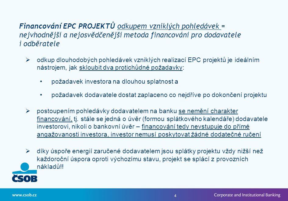 4  odkup dlouhodobých pohledávek vzniklých realizací EPC projektů je ideálním nástrojem, jak skloubit dva protichůdné požadavky: •požadavek investora na dlouhou splatnost a •požadavek dodavatele dostat zaplaceno co nejdříve po dokončení projektu  postoupením pohledávky dodavatelem na banku se nemění charakter financování, tj.