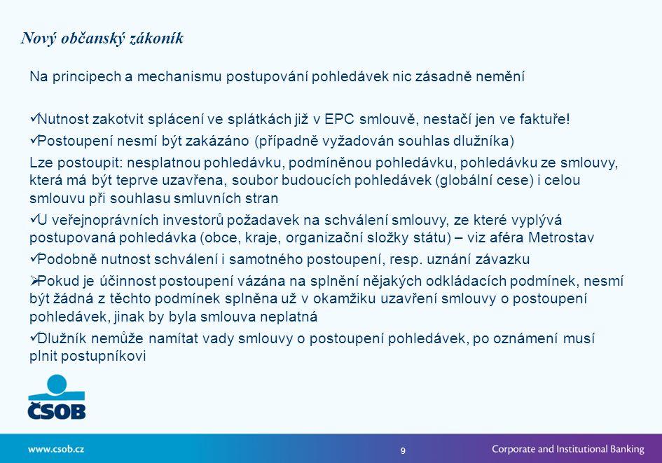 9 Nový občanský zákoník Na principech a mechanismu postupování pohledávek nic zásadně nemění  Nutnost zakotvit splácení ve splátkách již v EPC smlouvě, nestačí jen ve faktuře.