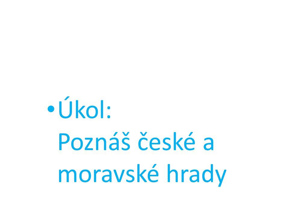 • Úkol: Poznáš české a moravské hrady