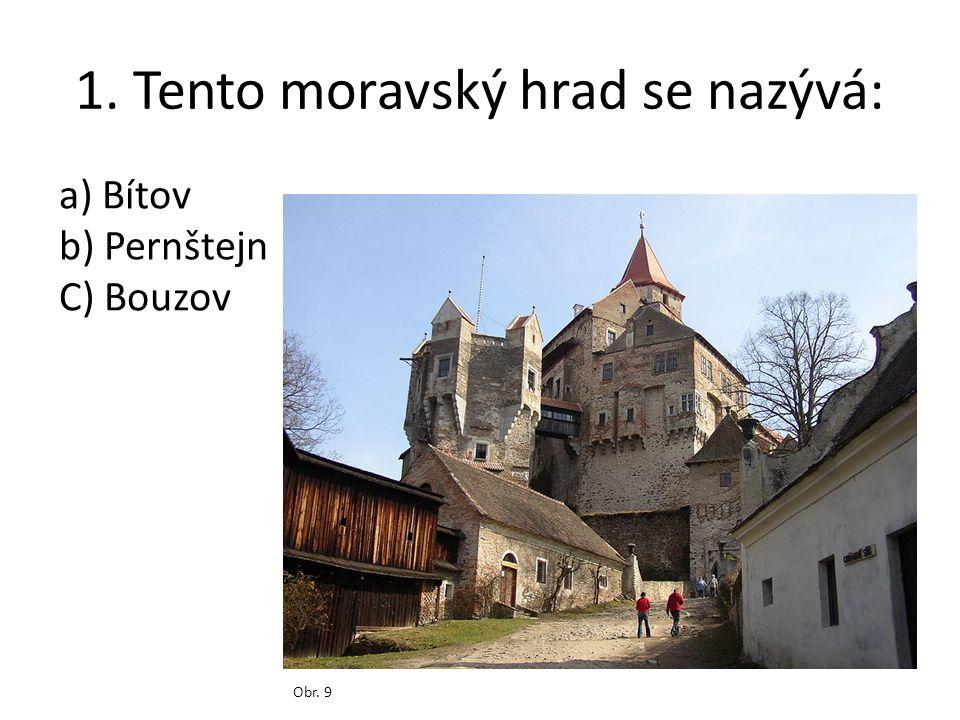 1. Tento moravský hrad se nazývá: Obr. 9 a) Bítov b) Pernštejn C) Bouzov