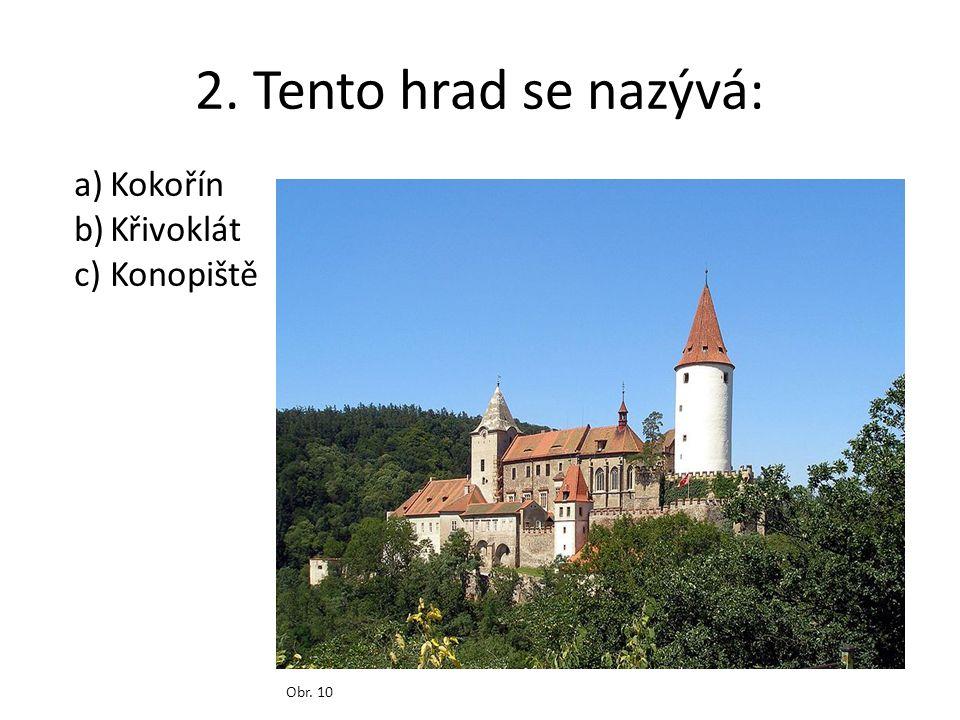 2. Tento hrad se nazývá: Obr. 10 a)Kokořín b)Křivoklát c)Konopiště