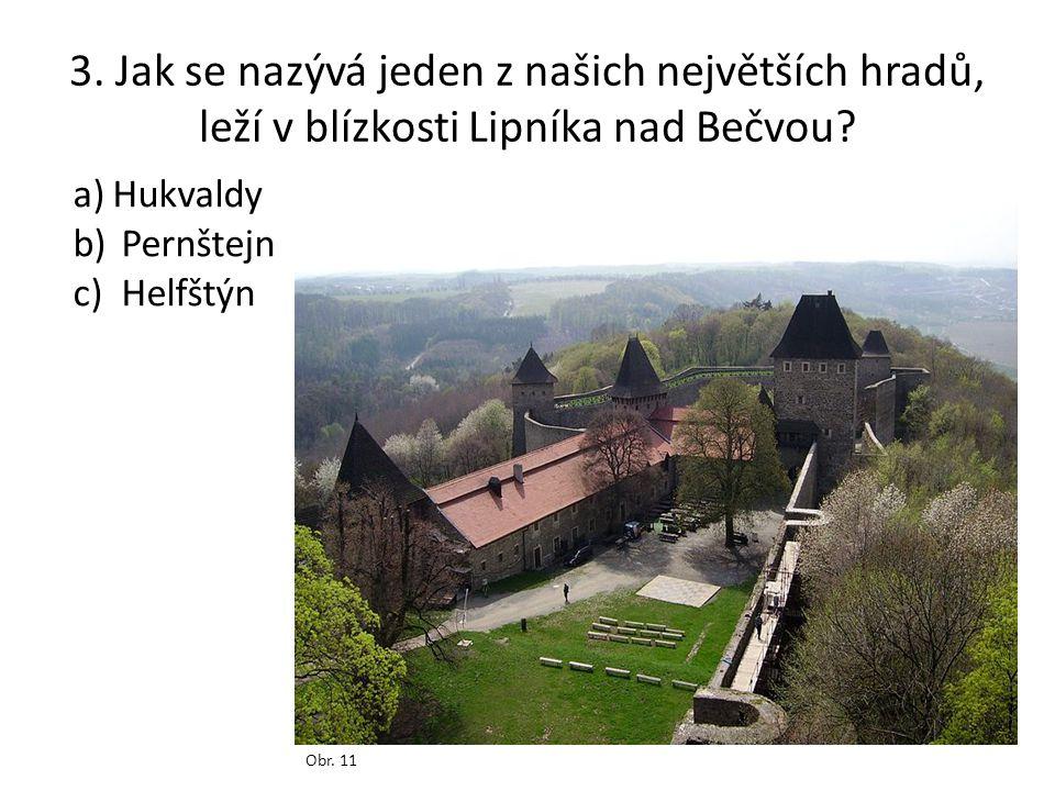 3. Jak se nazývá jeden z našich největších hradů, leží v blízkosti Lipníka nad Bečvou? Obr. 11 a)Hukvaldy b) Pernštejn c) Helfštýn