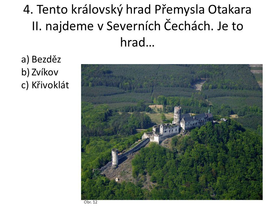 4. Tento královský hrad Přemysla Otakara II. najdeme v Severních Čechách. Je to hrad… Obr. 12 a)Bezděz b)Zvíkov c)Křivoklát