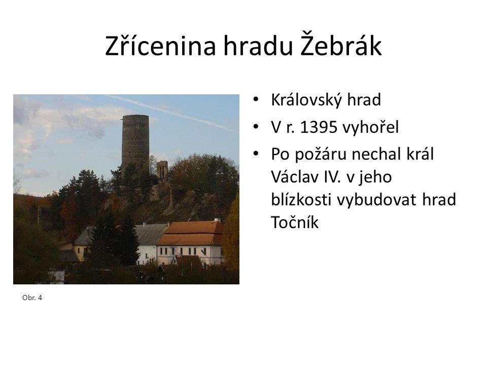 Zřícenina hradu Žebrák • Královský hrad • V r. 1395 vyhořel • Po požáru nechal král Václav IV. v jeho blízkosti vybudovat hrad Točník Obr. 4