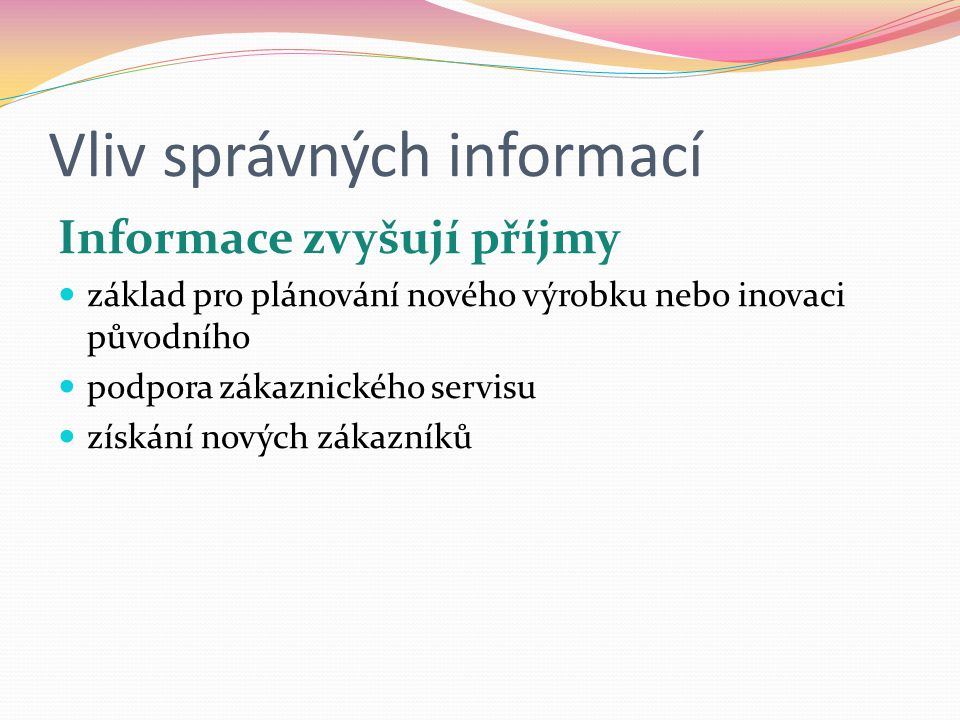 Vliv správných informací Informace zvyšují příjmy  základ pro plánování nového výrobku nebo inovaci původního  podpora zákaznického servisu  získání nových zákazníků