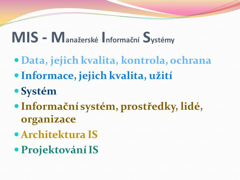 MIS - M anažerské I nformační S ystémy  Data, jejich kvalita, kontrola, ochrana  Informace, jejich kvalita, užití  Systém  Informační systém, prostředky, lidé, organizace  Architektura IS  Projektování IS