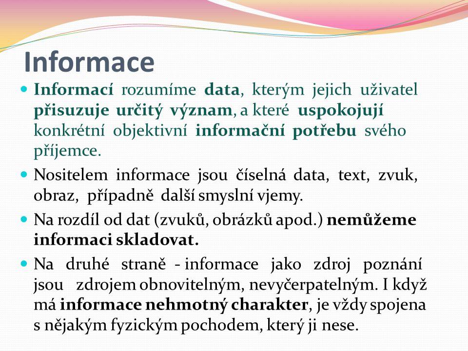 Informace  Informací rozumíme data, kterým jejich uživatel přisuzuje určitý význam, a které uspokojují konkrétní objektivní informační potřebu svého příjemce.