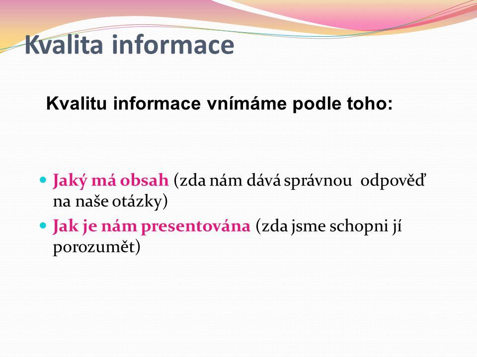 Kvalita informace  Jaký má obsah (zda nám dává správnou odpověď na naše otázky)  Jak je nám presentována (zda jsme schopni jí porozumět) Kvalitu informace vnímáme podle toho: