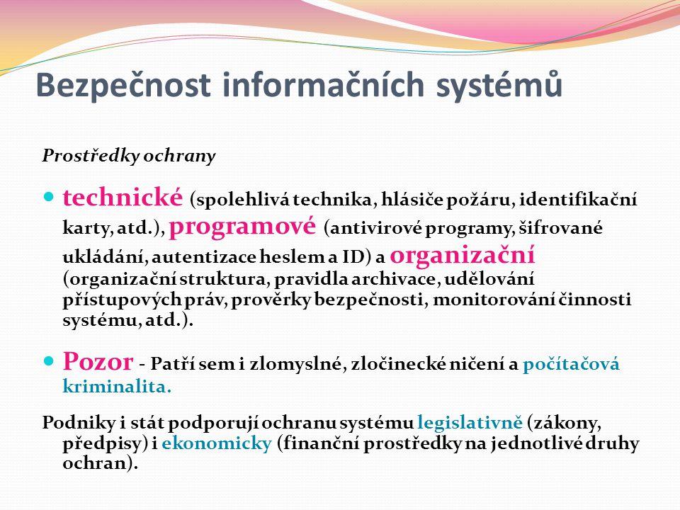 Bezpečnost informačních systémů Prostředky ochrany  technické (spolehlivá technika, hlásiče požáru, identifikační karty, atd.), programové (antivirové programy, šifrované ukládání, autentizace heslem a ID) a organizační (organizační struktura, pravidla archivace, udělování přístupových práv, prověrky bezpečnosti, monitorování činnosti systému, atd.).