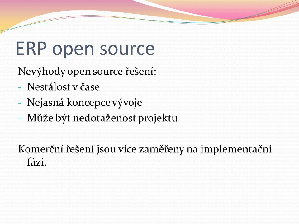 ERP open source Nevýhody open source řešení: - Nestálost v čase - Nejasná koncepce vývoje - Může být nedotaženost projektu Komerční řešení jsou více zaměřeny na implementační fázi.