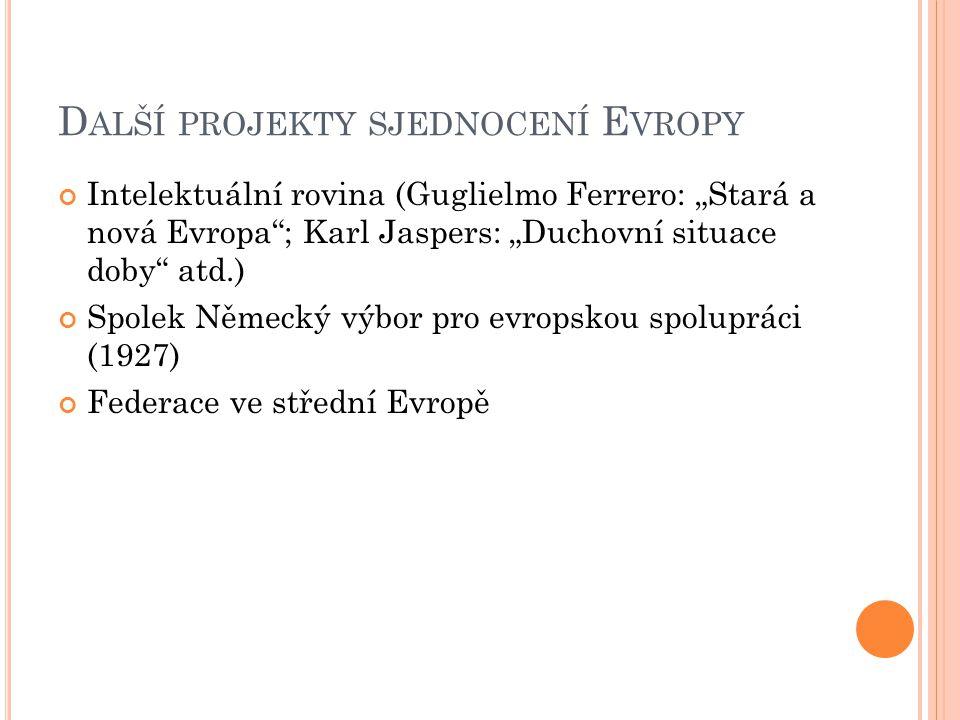 """D ALŠÍ PROJEKTY SJEDNOCENÍ E VROPY Intelektuální rovina (Guglielmo Ferrero: """"Stará a nová Evropa ; Karl Jaspers: """"Duchovní situace doby atd.) Spolek Německý výbor pro evropskou spolupráci (1927) Federace ve střední Evropě"""
