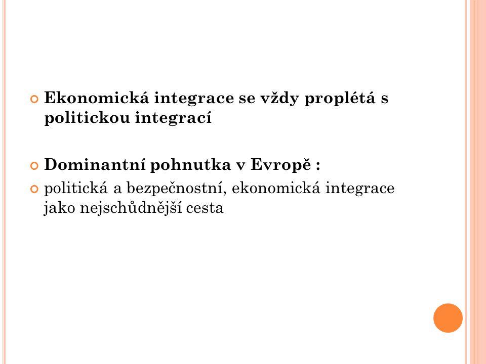 Ekonomická integrace se vždy proplétá s politickou integrací Dominantní pohnutka v Evropě : politická a bezpečnostní, ekonomická integrace jako nejschůdnější cesta