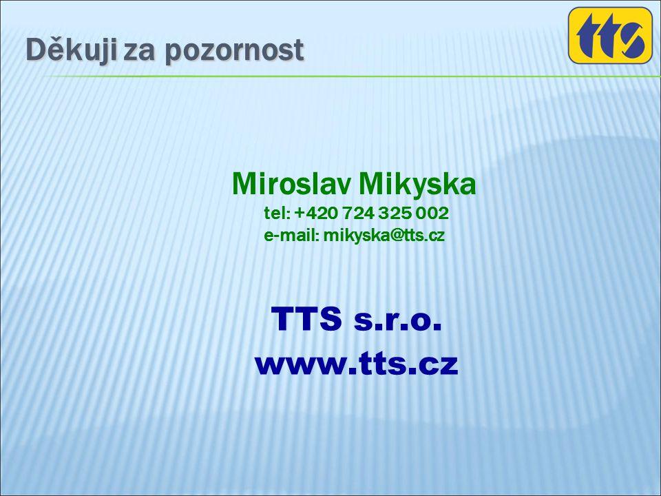 Děkuji za pozornost Miroslav Mikyska tel: +420 724 325 002 e-mail: mikyska@tts.cz TTS s.r.o. www.tts.cz