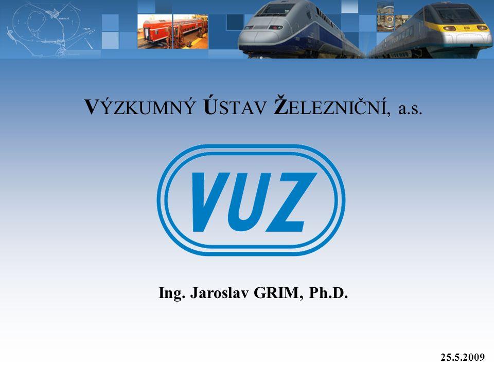V ÝZKUMNÝ Ú STAV Ž ELEZNIČNÍ, a.s. 25.5.2009 Ing. Jaroslav GRIM, Ph.D.