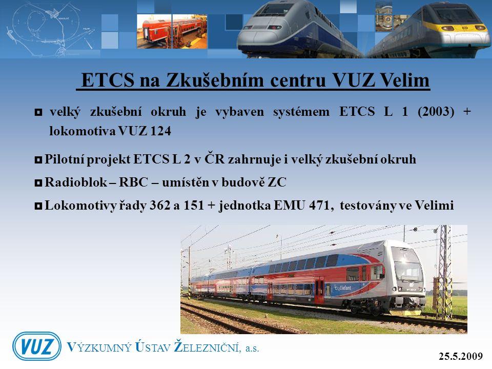 ETCS na Zkušebním centru VUZ Velim  velký zkušební okruh je vybaven systémem ETCS L 1 (2003) + lokomotiva VUZ 124  Pilotní projekt ETCS L 2 v ČR zah