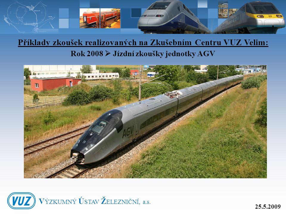 Příklady zkoušek realizovaných na Zkušebním Centru VUZ Velim: Rok 2008  Jízdní zkoušky jednotky AGV 25.5.2009 V ÝZKUMNÝ Ú STAV Ž ELEZNIČNÍ, a.s.