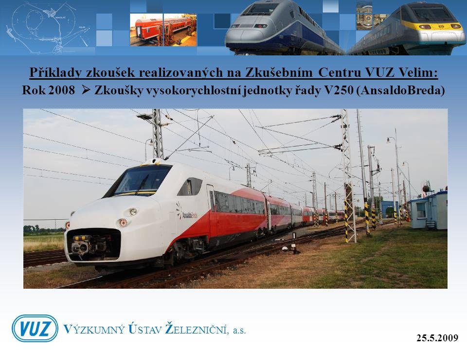 Příklady zkoušek realizovaných na Zkušebním Centru VUZ Velim: Rok 2008  Zkoušky vysokorychlostní jednotky řady V250 (AnsaldoBreda) 25.5.2009 V ÝZKUMN