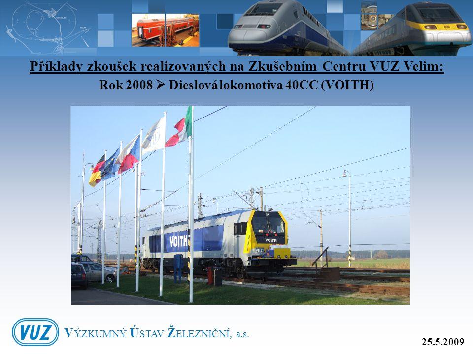 Příklady zkoušek realizovaných na Zkušebním Centru VUZ Velim: Rok 2008  Dieslová lokomotiva 40CC (VOITH) 25.5.2009 V ÝZKUMNÝ Ú STAV Ž ELEZNIČNÍ, a.s.