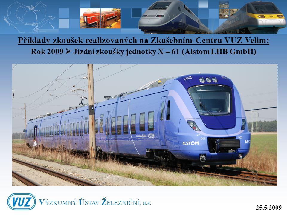 Příklady zkoušek realizovaných na Zkušebním Centru VUZ Velim: Rok 2009  Jízdní zkoušky jednotky X – 61 (Alstom LHB GmbH) 25.5.2009 V ÝZKUMNÝ Ú STAV Ž