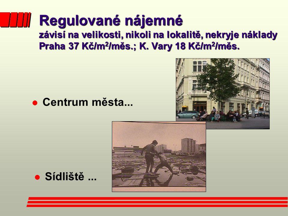 Regulované nájemné závisí na velikosti, nikoli na lokalitě, nekryje náklady Praha 37 Kč/m 2 /měs.; K. Vary 18 Kč/m 2 /měs. l Centrum města... l Sídliš