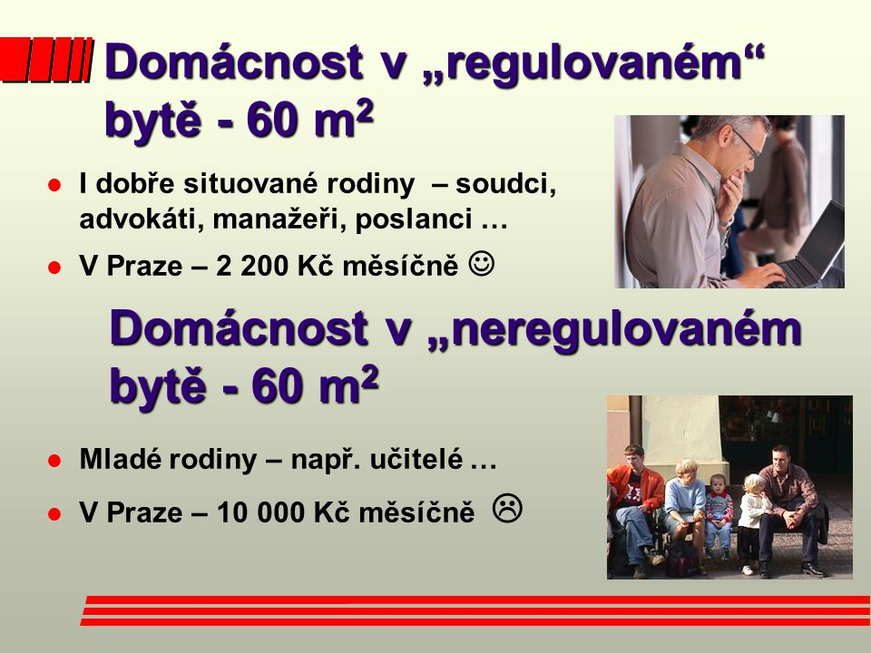 """Domácnost v """"regulovaném bytě - 60 m 2 l I dobře situované rodiny – soudci, advokáti, manažeři, poslanci … l V Praze – 2 200 Kč měsíčně  Domácnost v """"neregulovaném bytě - 60 m 2 l Mladé rodiny – např."""
