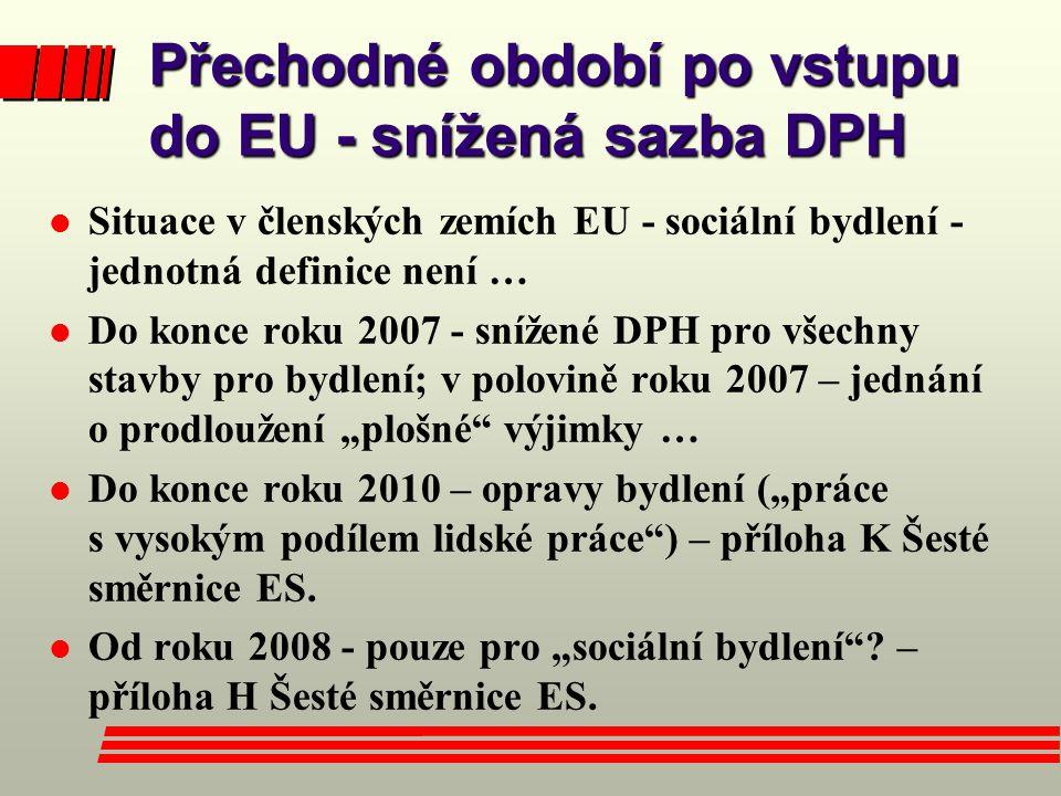 """Přechodné období po vstupu do EU - snížená sazba DPH l Situace v členských zemích EU - sociální bydlení - jednotná definice není … l Do konce roku 2007 - snížené DPH pro všechny stavby pro bydlení; v polovině roku 2007 – jednání o prodloužení """"plošné výjimky … l Do konce roku 2010 – opravy bydlení (""""práce s vysokým podílem lidské práce ) – příloha K Šesté směrnice ES."""