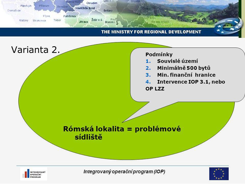 Integrovaný operační program (IOP) Varianta 2. Rómská lokalita = problémové sídliště Podmínky 1.Souvislé území 2.Minimálně 500 bytů 3.Min. finanční hr