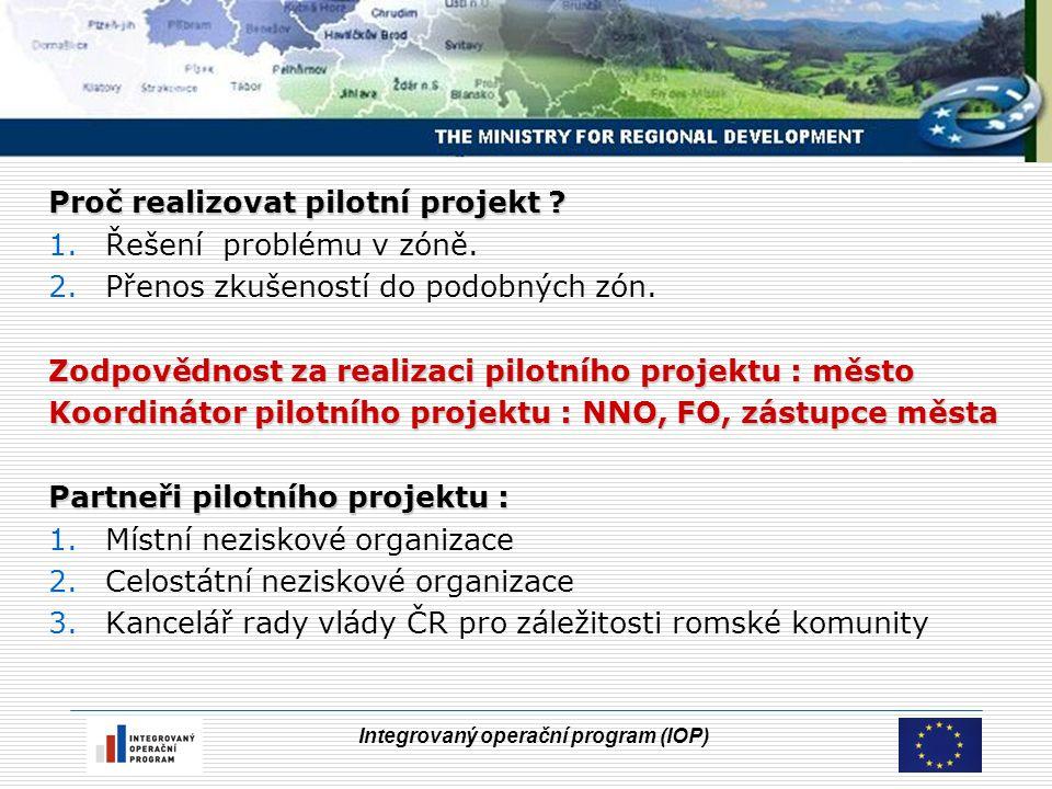Integrovaný operační program (IOP) Proč realizovat pilotní projekt ? 1.Řešení problému v zóně. 2.Přenos zkušeností do podobných zón. Zodpovědnost za r
