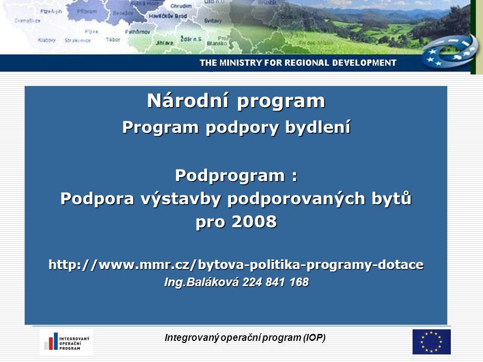 Integrovaný operační program (IOP) Národní program Program podpory bydlení Podprogram : Podpora výstavby podporovaných bytů pro 2008 http://www.mmr.cz