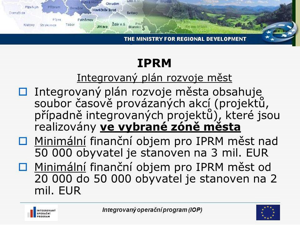 Integrovaný operační program (IOP) IPRM Integrovaný plán rozvoje měst  Integrovaný plán rozvoje města obsahuje soubor časově provázaných akcí (projek