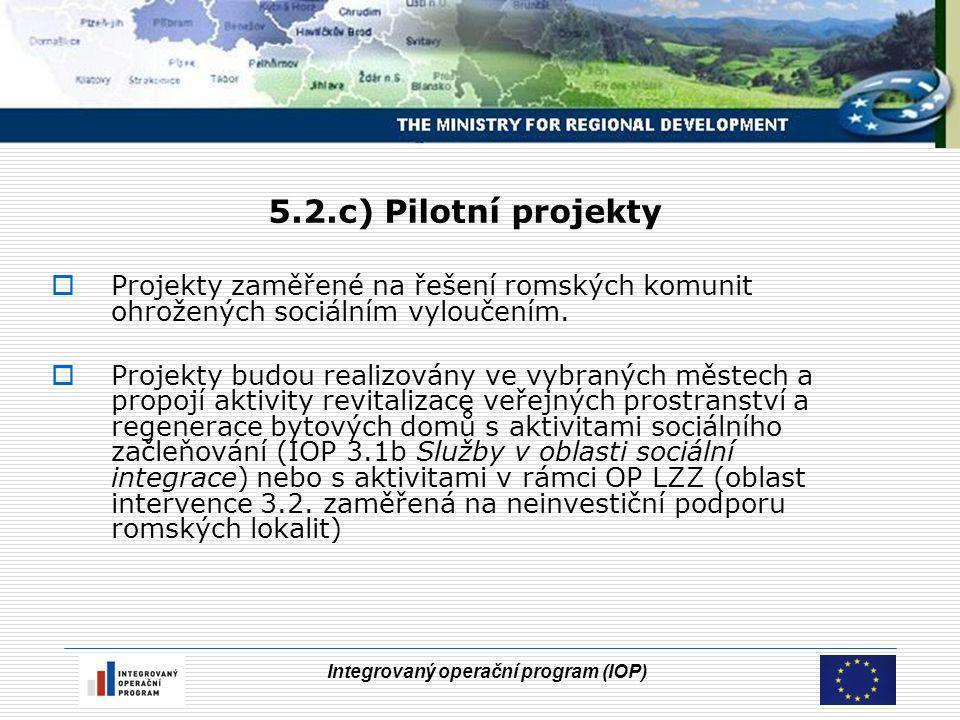 Integrovaný operační program (IOP) 5.2.c) Pilotní projekty  Projekty zaměřené na řešení romských komunit ohrožených sociálním vyloučením.  Projekty