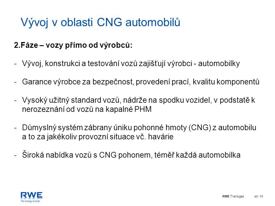 RWE Transgasstr. 14 Vývoj v oblasti CNG automobilů 2.Fáze – vozy přímo od výrobců: -Vývoj, konstrukci a testování vozů zajišťují výrobci - automobilky