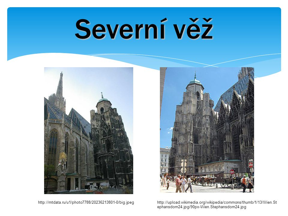 Severní věž http://mtdata.ru/u1/photo7788/20236213801-0/big.jpeghttp://upload.wikimedia.org/wikipedia/commons/thumb/1/13/Wien.St ephansdom24.jpg/90px-