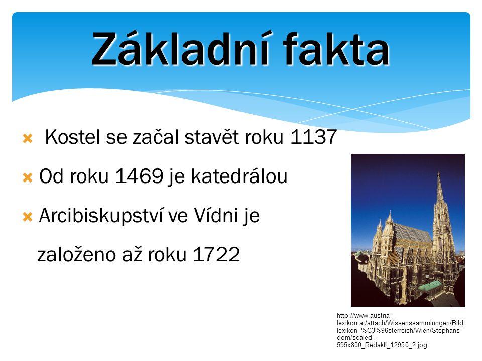 Základní fakta  Kostel se začal stavět roku 1137  Od roku 1469 je katedrálou  Arcibiskupství ve Vídni je založeno až roku 1722 http://www.austria- lexikon.at/attach/Wissenssammlungen/Bild lexikon_%C3%96sterreich/Wien/Stephans dom/scaled- 595x800_RedakII_12950_2.jpg