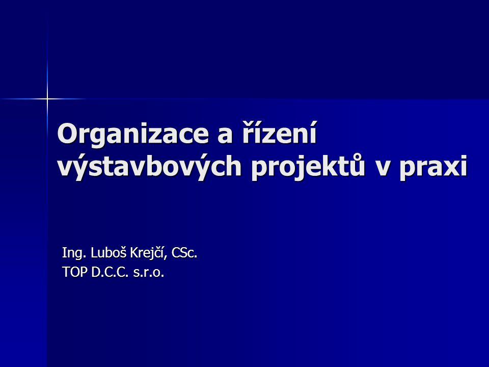 Organizace a řízení výstavbových projektů v praxi Ing. Luboš Krejčí, CSc. TOP D.C.C. s.r.o.