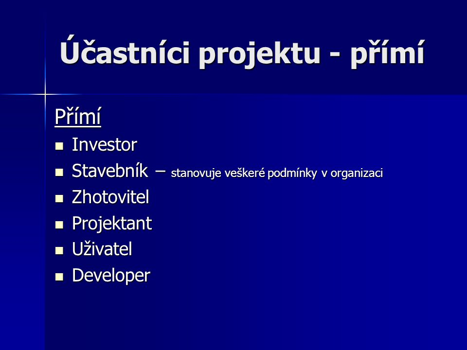 Účastníci projektu - přímí Přímí  Investor  Stavebník – stanovuje veškeré podmínky v organizaci  Zhotovitel  Projektant  Uživatel  Developer