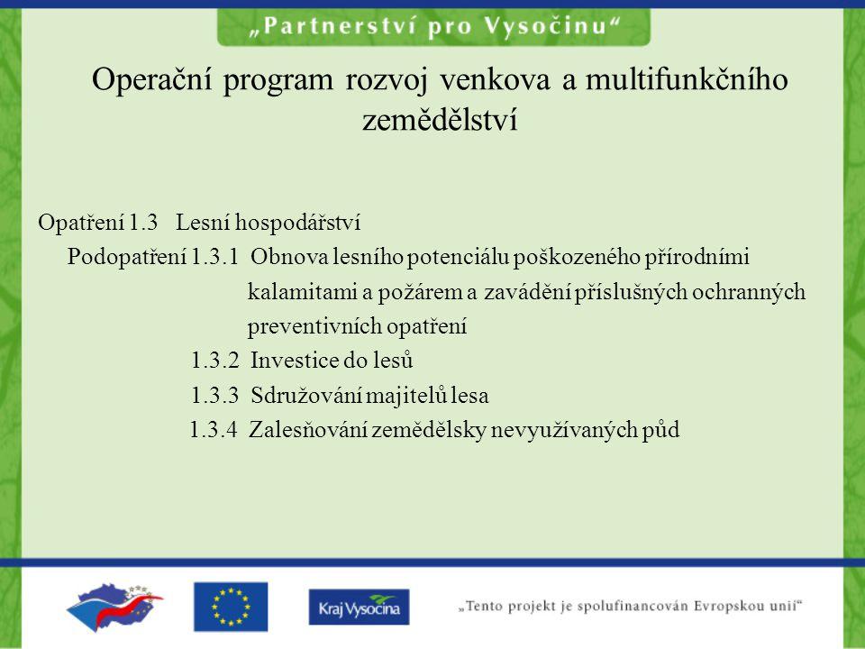 Operační program rozvoj venkova a multifunkčního zemědělství Opatření 1.3 Lesní hospodářství Podopatření 1.3.1 Obnova lesního potenciálu poškozeného přírodními kalamitami a požárem a zavádění příslušných ochranných preventivních opatření 1.3.2 Investice do lesů 1.3.3 Sdružování majitelů lesa 1.3.4 Zalesňování zemědělsky nevyužívaných půd