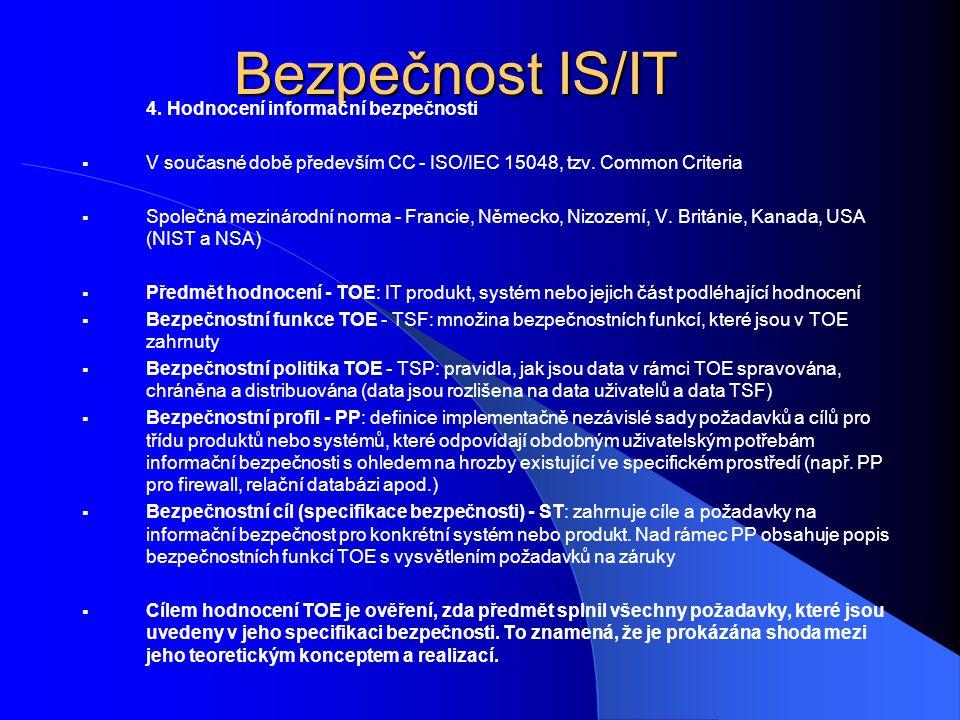 4. Hodnocení informační bezpečnosti  V současné době především CC - ISO/IEC 15048, tzv. Common Criteria  Společná mezinárodní norma - Francie, Němec