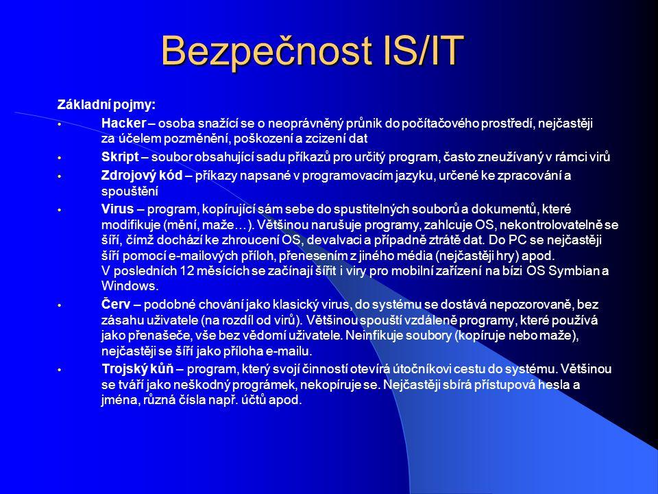 Bezpečnost IS/IT Základní pojmy: • Hacker – osoba snažící se o neoprávněný průnik do počítačového prostředí, nejčastěji za účelem pozměnění, poškození a zcizení dat • Skript – soubor obsahující sadu příkazů pro určitý program, často zneužívaný v rámci virů • Zdrojový kód – příkazy napsané v programovacím jazyku, určené ke zpracování a spouštění • Virus – program, kopírující sám sebe do spustitelných souborů a dokumentů, které modifikuje (mění, maže…).