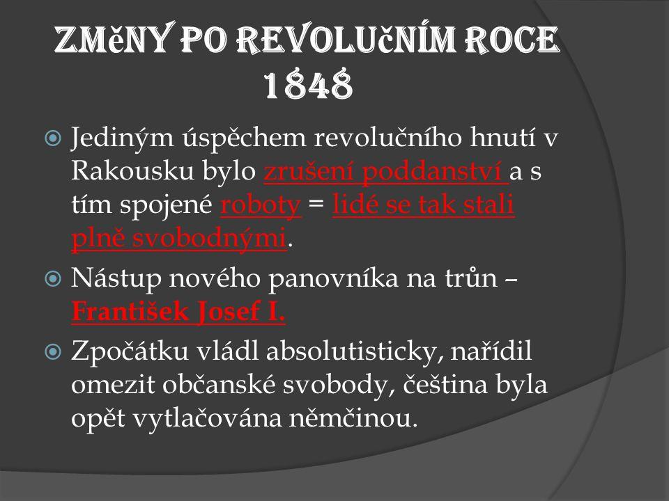 Zm ě ny po revolu č ním roce 1848  Jediným úspěchem revolučního hnutí v Rakousku bylo zrušení poddanství a s tím spojené roboty = lidé se tak stali plně svobodnými.