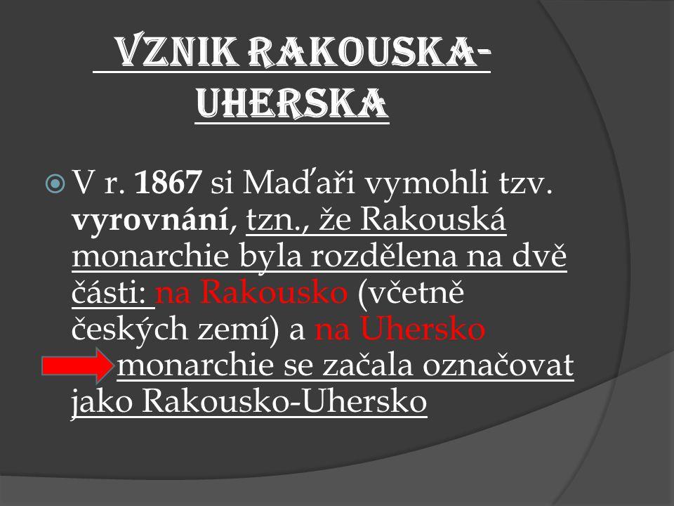 VZNIK RAKOUSKA- UHERSKA  V r. 1867 si Maďaři vymohli tzv. vyrovnání, tzn., že Rakouská monarchie byla rozdělena na dvě části: na Rakousko (včetně čes
